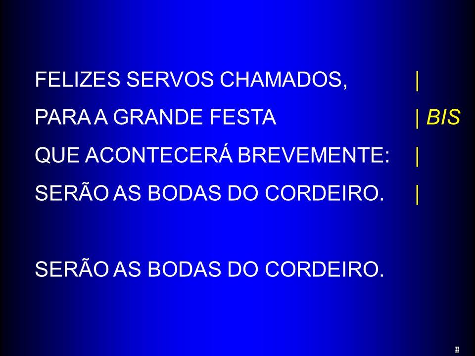 FELIZES SERVOS CHAMADOS,| PARA A GRANDE FESTA| BIS QUE ACONTECERÁ BREVEMENTE:| SERÃO AS BODAS DO CORDEIRO.| SERÃO AS BODAS DO CORDEIRO. !!