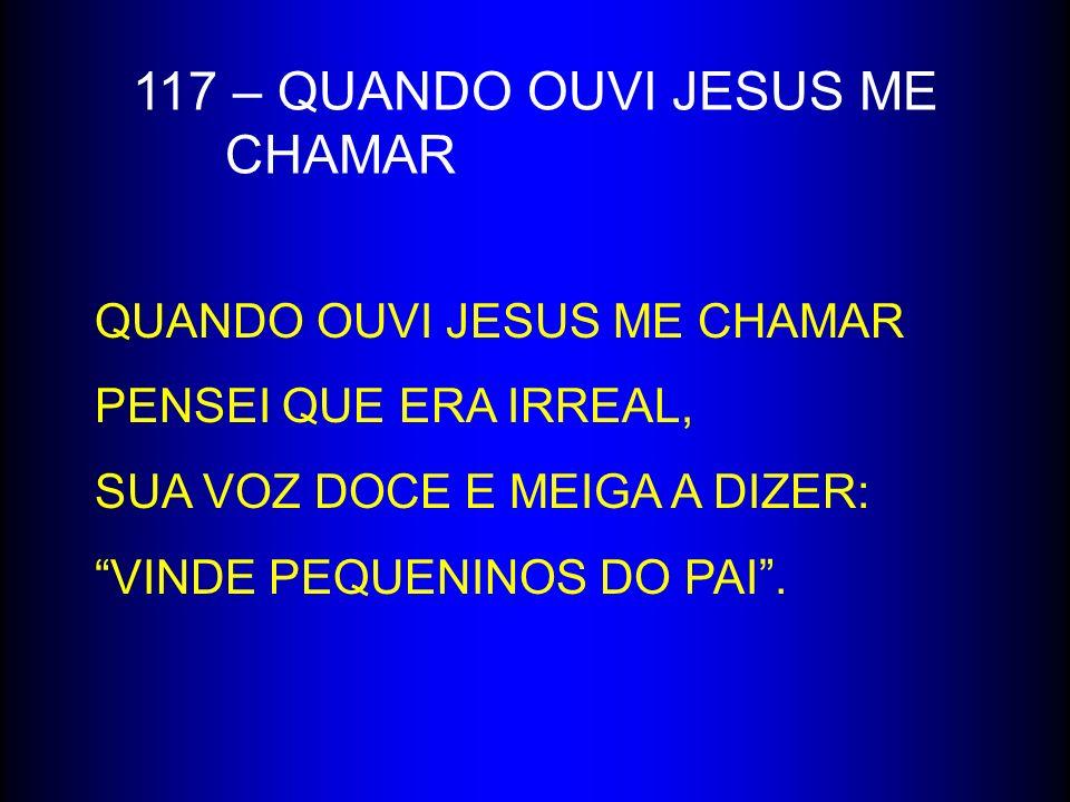 117 – QUANDO OUVI JESUS ME CHAMAR QUANDO OUVI JESUS ME CHAMAR PENSEI QUE ERA IRREAL, SUA VOZ DOCE E MEIGA A DIZER: VINDE PEQUENINOS DO PAI.