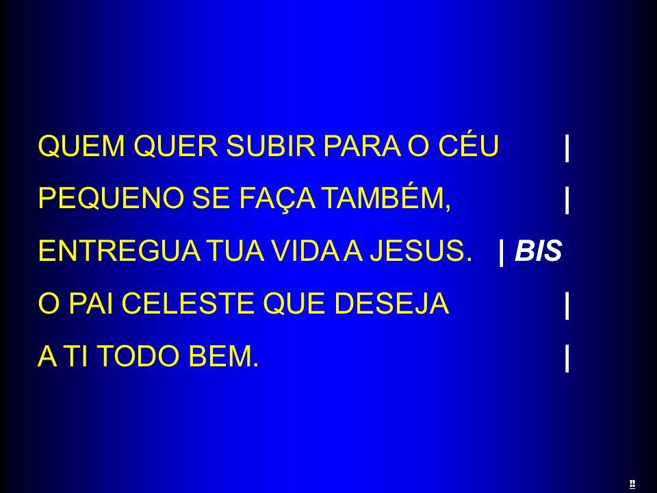 QUEM QUER SUBIR PARA O CÉU| PEQUENO SE FAÇA TAMBÉM,| ENTREGUA TUA VIDA A JESUS.| BIS O PAI CELESTE QUE DESEJA| A TI TODO BEM.| !!