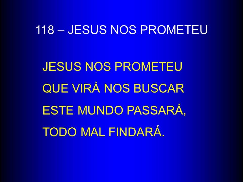 118 – JESUS NOS PROMETEU JESUS NOS PROMETEU QUE VIRÁ NOS BUSCAR ESTE MUNDO PASSARÁ, TODO MAL FINDARÁ.