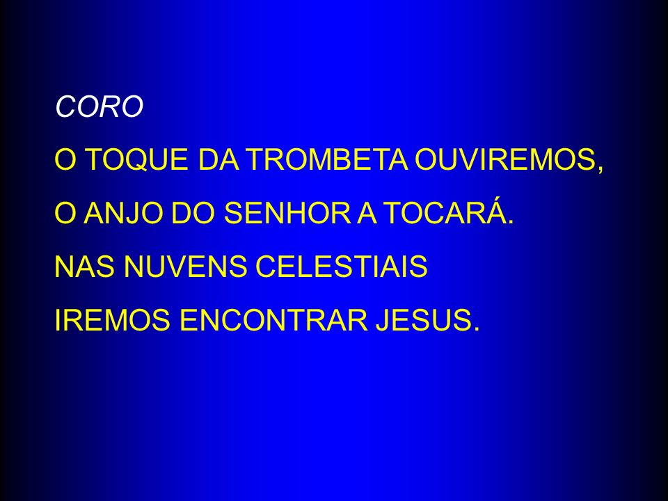 CORO O TOQUE DA TROMBETA OUVIREMOS, O ANJO DO SENHOR A TOCARÁ. NAS NUVENS CELESTIAIS IREMOS ENCONTRAR JESUS.