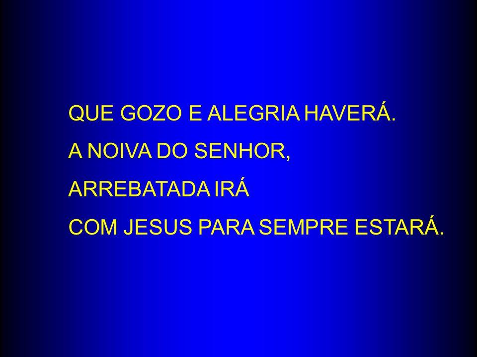 QUE GOZO E ALEGRIA HAVERÁ. A NOIVA DO SENHOR, ARREBATADA IRÁ COM JESUS PARA SEMPRE ESTARÁ.