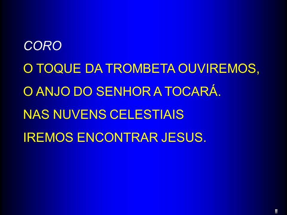 CORO O TOQUE DA TROMBETA OUVIREMOS, O ANJO DO SENHOR A TOCARÁ. NAS NUVENS CELESTIAIS IREMOS ENCONTRAR JESUS. !!
