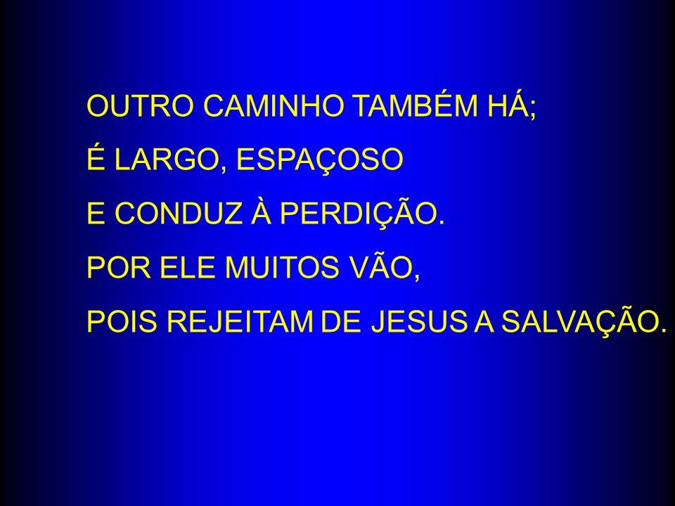 OUTRO CAMINHO TAMBÉM HÁ; É LARGO, ESPAÇOSO E CONDUZ À PERDIÇÃO. POR ELE MUITOS VÃO, POIS REJEITAM DE JESUS A SALVAÇÃO.