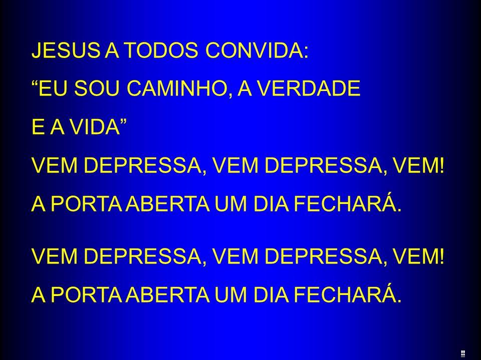 JESUS A TODOS CONVIDA: EU SOU CAMINHO, A VERDADE E A VIDA VEM DEPRESSA, VEM DEPRESSA, VEM! A PORTA ABERTA UM DIA FECHARÁ. VEM DEPRESSA, VEM DEPRESSA,