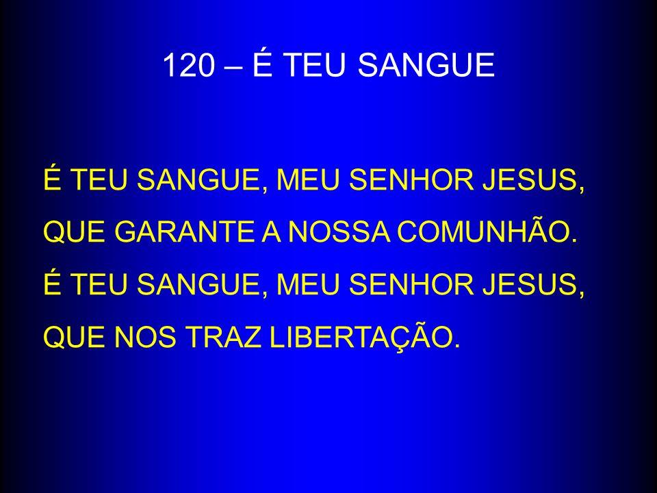 120 – É TEU SANGUE É TEU SANGUE, MEU SENHOR JESUS, QUE GARANTE A NOSSA COMUNHÃO. É TEU SANGUE, MEU SENHOR JESUS, QUE NOS TRAZ LIBERTAÇÃO.