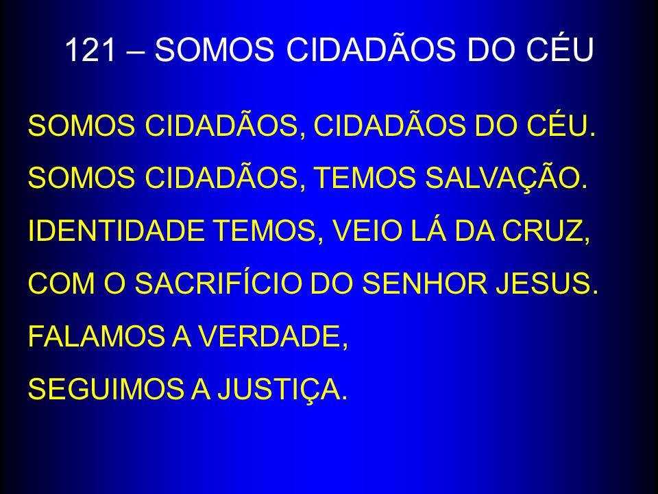 121 – SOMOS CIDADÃOS DO CÉU SOMOS CIDADÃOS, CIDADÃOS DO CÉU. SOMOS CIDADÃOS, TEMOS SALVAÇÃO. IDENTIDADE TEMOS, VEIO LÁ DA CRUZ, COM O SACRIFÍCIO DO SE