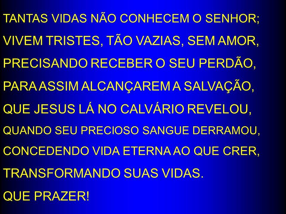 TANTAS VIDAS NÃO CONHECEM O SENHOR; VIVEM TRISTES, TÃO VAZIAS, SEM AMOR, PRECISANDO RECEBER O SEU PERDÃO, PARA ASSIM ALCANÇAREM A SALVAÇÃO, QUE JESUS