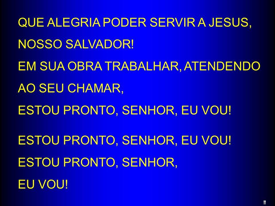 QUE ALEGRIA PODER SERVIR A JESUS, NOSSO SALVADOR! EM SUA OBRA TRABALHAR, ATENDENDO AO SEU CHAMAR, ESTOU PRONTO, SENHOR, EU VOU! ESTOU PRONTO, SENHOR,