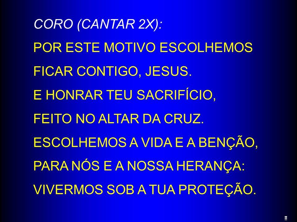 CORO (CANTAR 2X): POR ESTE MOTIVO ESCOLHEMOS FICAR CONTIGO, JESUS. E HONRAR TEU SACRIFÍCIO, FEITO NO ALTAR DA CRUZ. ESCOLHEMOS A VIDA E A BENÇÃO, PARA