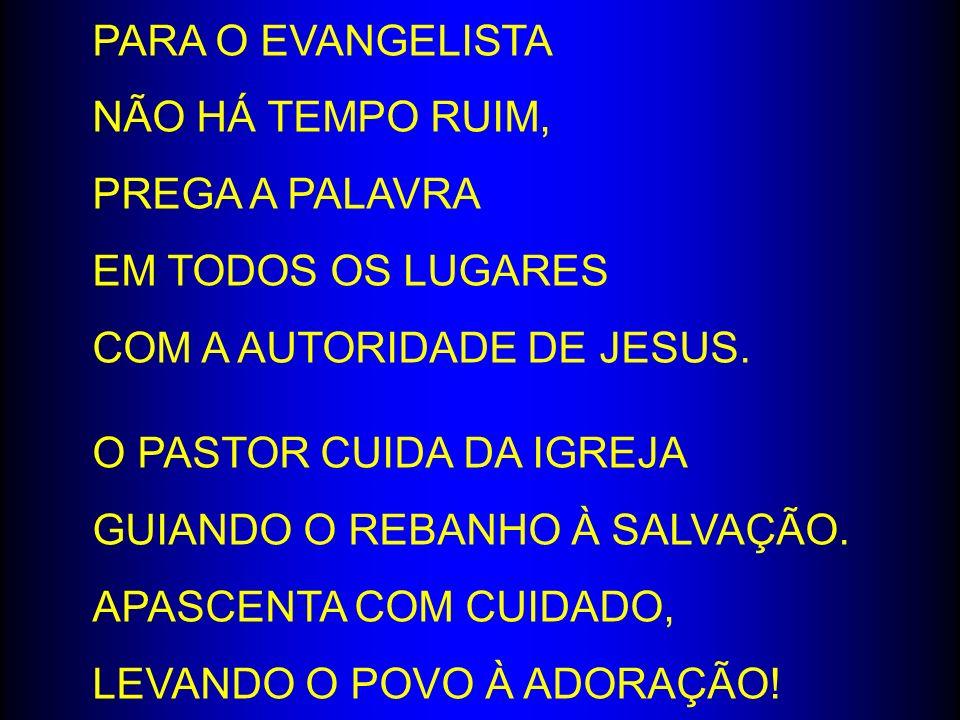 PARA O EVANGELISTA NÃO HÁ TEMPO RUIM, PREGA A PALAVRA EM TODOS OS LUGARES COM A AUTORIDADE DE JESUS. O PASTOR CUIDA DA IGREJA GUIANDO O REBANHO À SALV