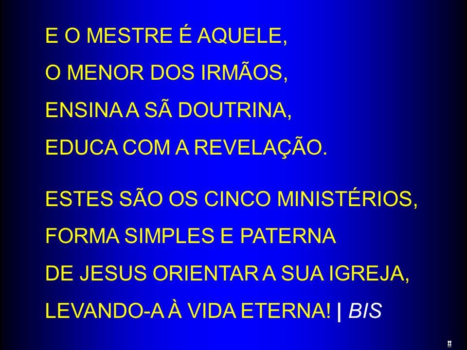 E O MESTRE É AQUELE, O MENOR DOS IRMÃOS, ENSINA A SÃ DOUTRINA, EDUCA COM A REVELAÇÃO. ESTES SÃO OS CINCO MINISTÉRIOS, FORMA SIMPLES E PATERNA DE JESUS