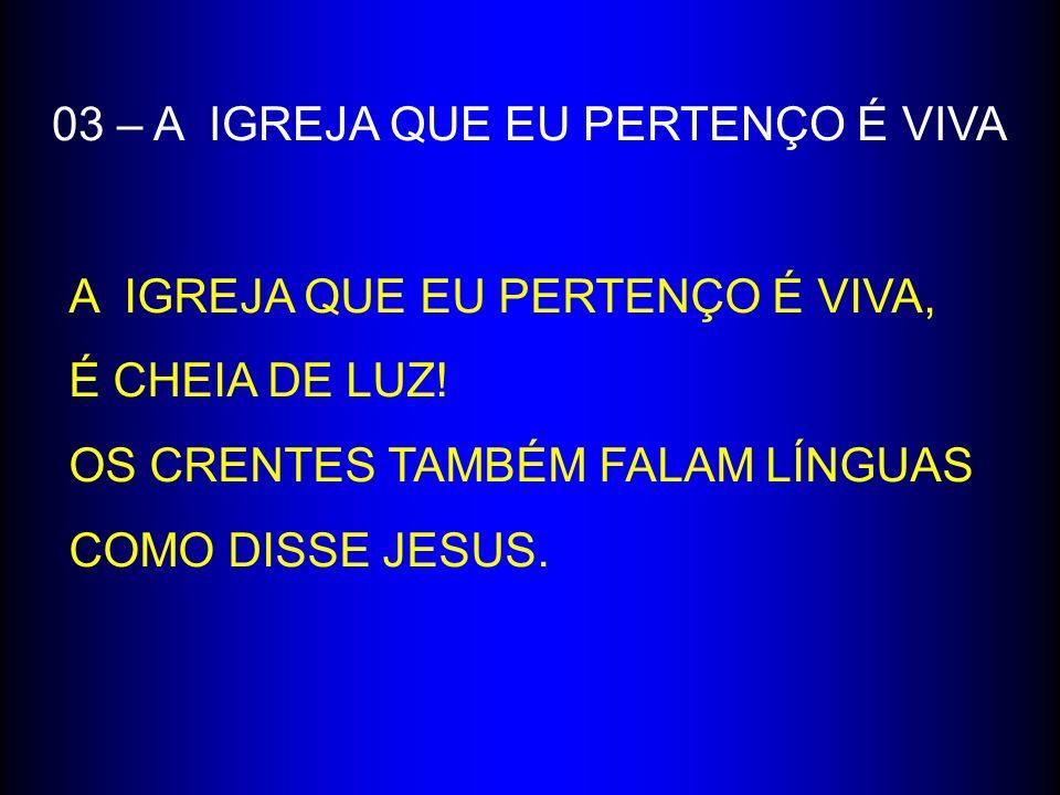 03 – A IGREJA QUE EU PERTENÇO É VIVA A IGREJA QUE EU PERTENÇO É VIVA, É CHEIA DE LUZ! OS CRENTES TAMBÉM FALAM LÍNGUAS COMO DISSE JESUS.