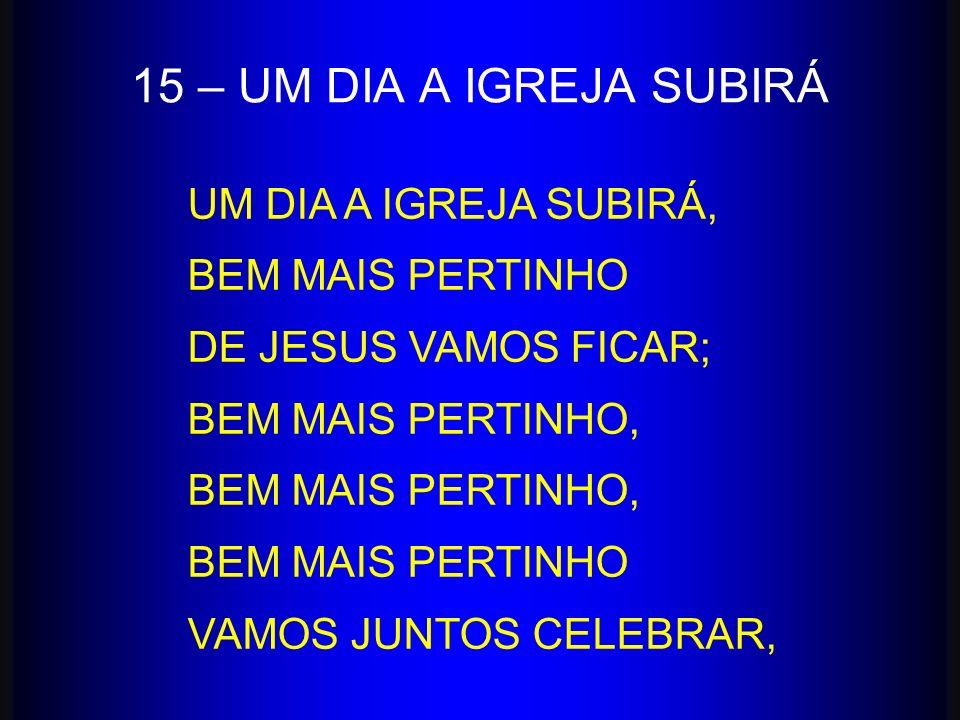 15 – UM DIA A IGREJA SUBIRÁ UM DIA A IGREJA SUBIRÁ, BEM MAIS PERTINHO DE JESUS VAMOS FICAR; BEM MAIS PERTINHO, BEM MAIS PERTINHO VAMOS JUNTOS CELEBRAR