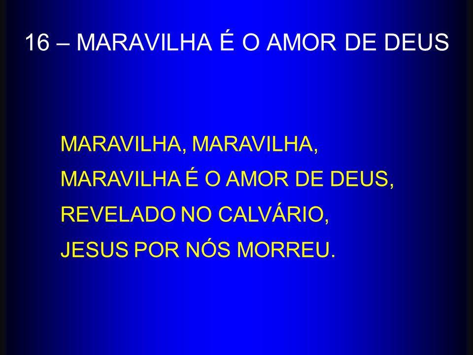 16 – MARAVILHA É O AMOR DE DEUS MARAVILHA, MARAVILHA É O AMOR DE DEUS, REVELADO NO CALVÁRIO, JESUS POR NÓS MORREU.