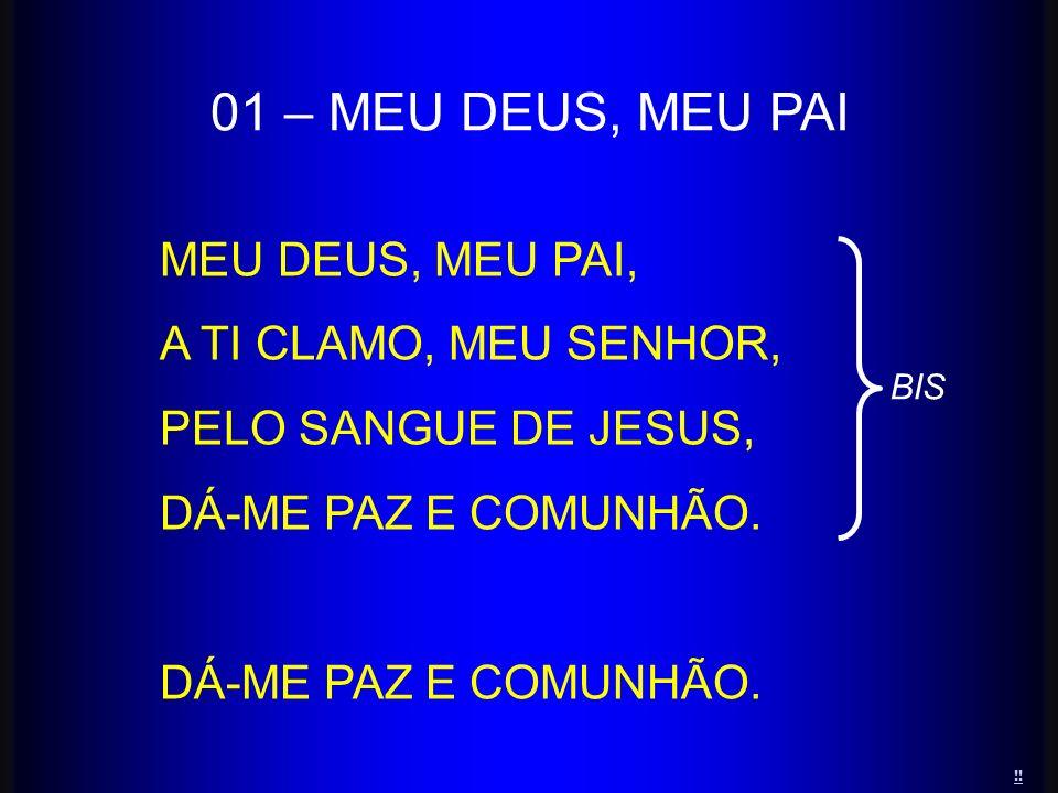 MEU DEUS, MEU PAI, A TI CLAMO, MEU SENHOR, PELO SANGUE DE JESUS, DÁ-ME PAZ E COMUNHÃO. 01 – MEU DEUS, MEU PAI BIS !!