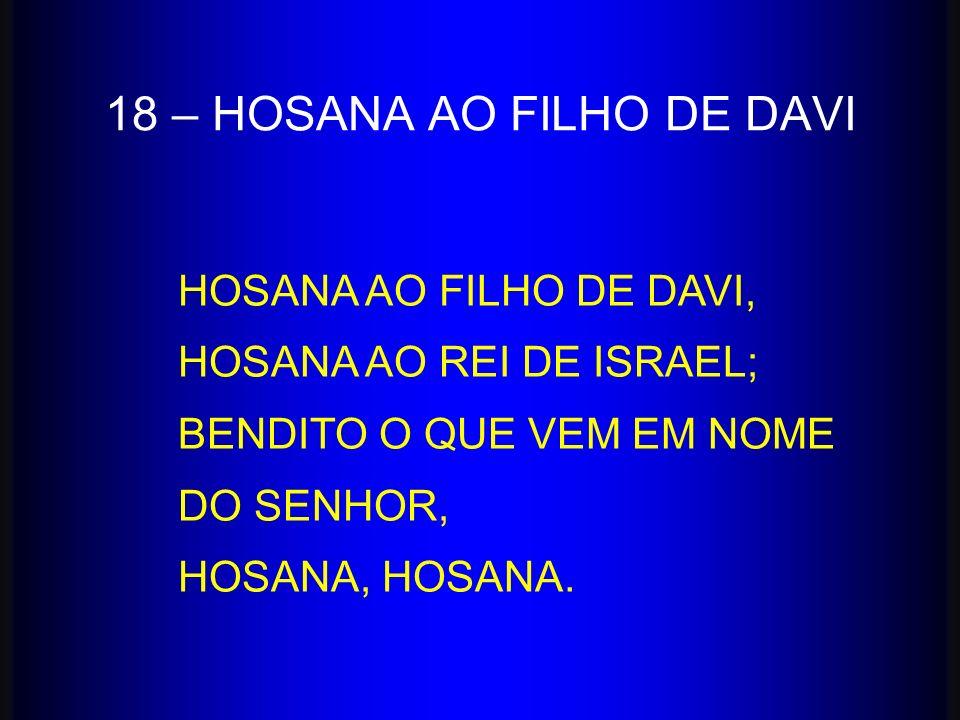 HOSANA AO FILHO DE DAVI, HOSANA AO REI DE ISRAEL; BENDITO O QUE VEM EM NOME DO SENHOR, HOSANA, HOSANA. 18 – HOSANA AO FILHO DE DAVI