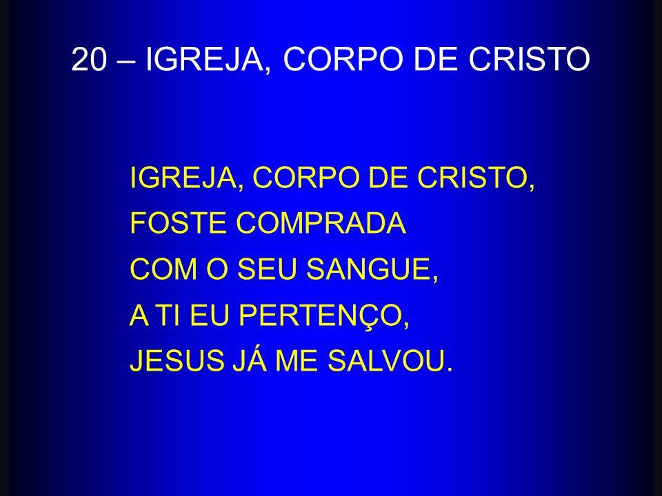 20 – IGREJA, CORPO DE CRISTO IGREJA, CORPO DE CRISTO, FOSTE COMPRADA COM O SEU SANGUE, A TI EU PERTENÇO, JESUS JÁ ME SALVOU.