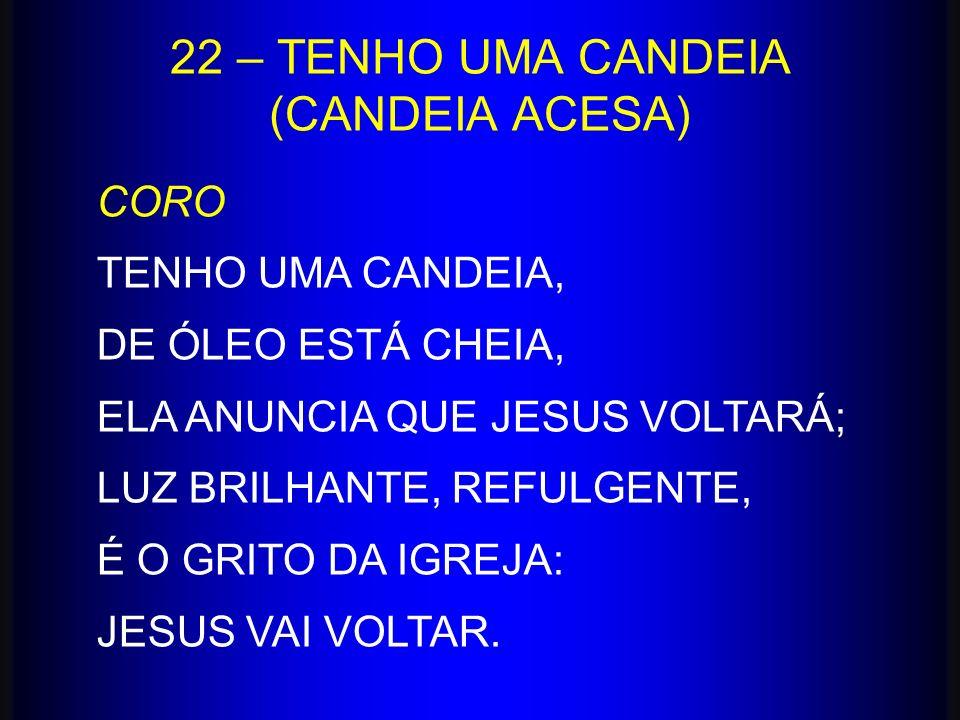 22 – TENHO UMA CANDEIA (CANDEIA ACESA) CORO TENHO UMA CANDEIA, DE ÓLEO ESTÁ CHEIA, ELA ANUNCIA QUE JESUS VOLTARÁ; LUZ BRILHANTE, REFULGENTE, É O GRITO