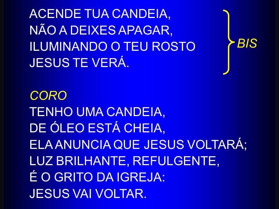 ACENDE TUA CANDEIA, NÃO A DEIXES APAGAR, ILUMINANDO O TEU ROSTO JESUS TE VERÁ. CORO TENHO UMA CANDEIA, DE ÓLEO ESTÁ CHEIA, ELA ANUNCIA QUE JESUS VOLTA