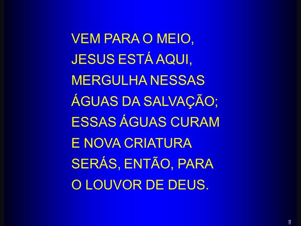 VEM PARA O MEIO, JESUS ESTÁ AQUI, MERGULHA NESSAS ÁGUAS DA SALVAÇÃO; ESSAS ÁGUAS CURAM E NOVA CRIATURA SERÁS, ENTÃO, PARA O LOUVOR DE DEUS. !!
