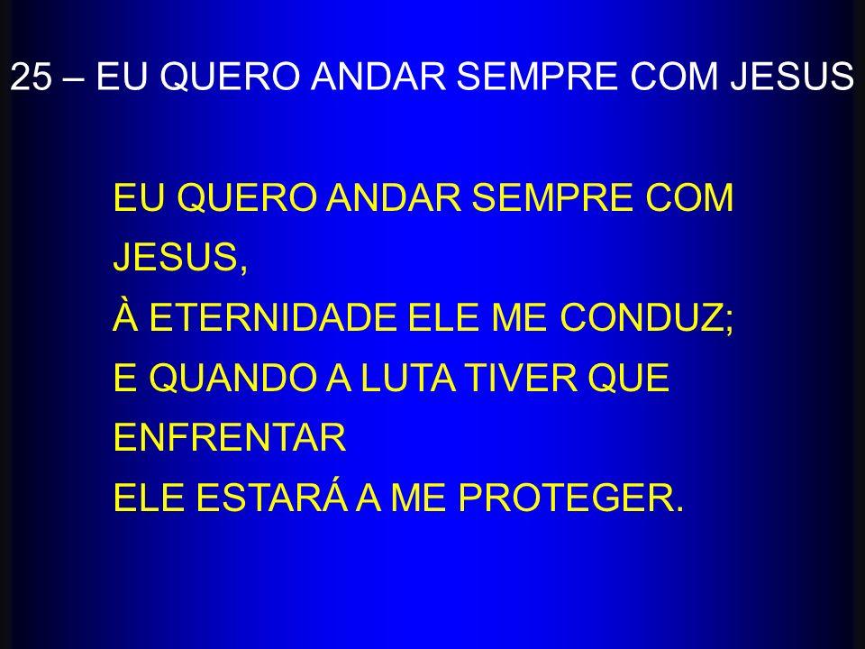25 – EU QUERO ANDAR SEMPRE COM JESUS EU QUERO ANDAR SEMPRE COM JESUS, À ETERNIDADE ELE ME CONDUZ; E QUANDO A LUTA TIVER QUE ENFRENTAR ELE ESTARÁ A ME