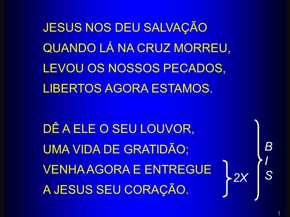 JESUS NOS DEU SALVAÇÃO QUANDO LÁ NA CRUZ MORREU, LEVOU OS NOSSOS PECADOS, LIBERTOS AGORA ESTAMOS. DÊ A ELE O SEU LOUVOR, UMA VIDA DE GRATIDÃO; VENHA A