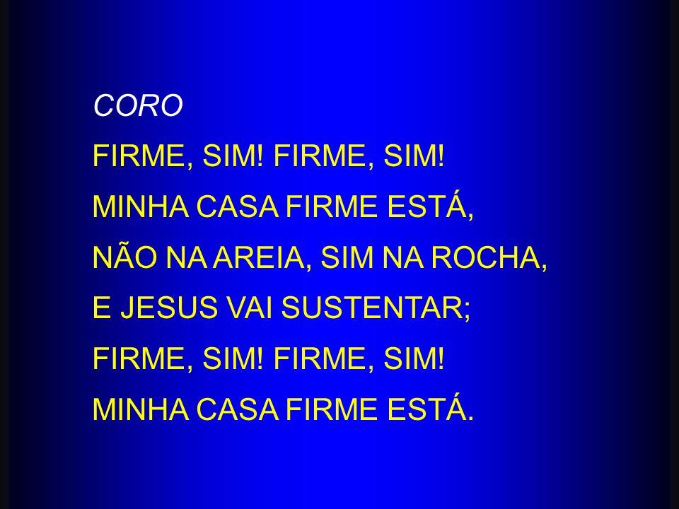 CORO FIRME, SIM! MINHA CASA FIRME ESTÁ, NÃO NA AREIA, SIM NA ROCHA, E JESUS VAI SUSTENTAR; FIRME, SIM! MINHA CASA FIRME ESTÁ.