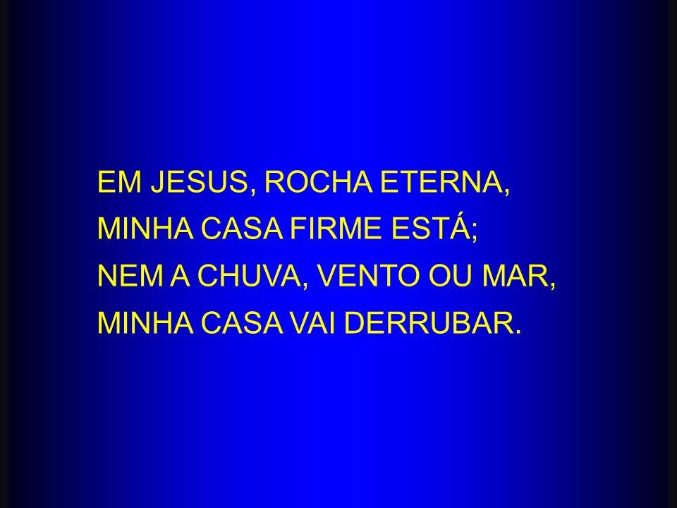 EM JESUS, ROCHA ETERNA, MINHA CASA FIRME ESTÁ; NEM A CHUVA, VENTO OU MAR, MINHA CASA VAI DERRUBAR.