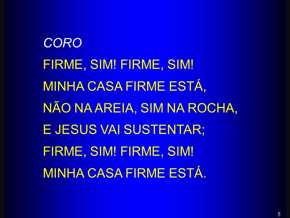 CORO FIRME, SIM! MINHA CASA FIRME ESTÁ, NÃO NA AREIA, SIM NA ROCHA, E JESUS VAI SUSTENTAR; FIRME, SIM! MINHA CASA FIRME ESTÁ. !!