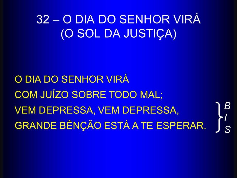 32 – O DIA DO SENHOR VIRÁ (O SOL DA JUSTIÇA) O DIA DO SENHOR VIRÁ COM JUÍZO SOBRE TODO MAL; VEM DEPRESSA, GRANDE BÊNÇÃO ESTÁ A TE ESPERAR. BISBIS