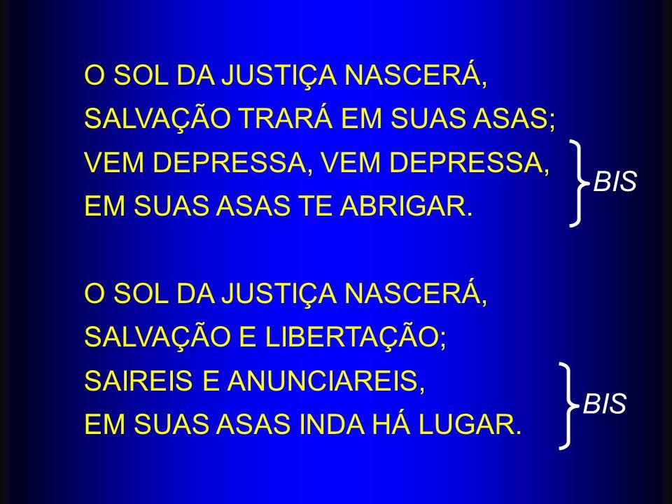 O SOL DA JUSTIÇA NASCERÁ, SALVAÇÃO TRARÁ EM SUAS ASAS; VEM DEPRESSA, EM SUAS ASAS TE ABRIGAR. O SOL DA JUSTIÇA NASCERÁ, SALVAÇÃO E LIBERTAÇÃO; SAIREIS