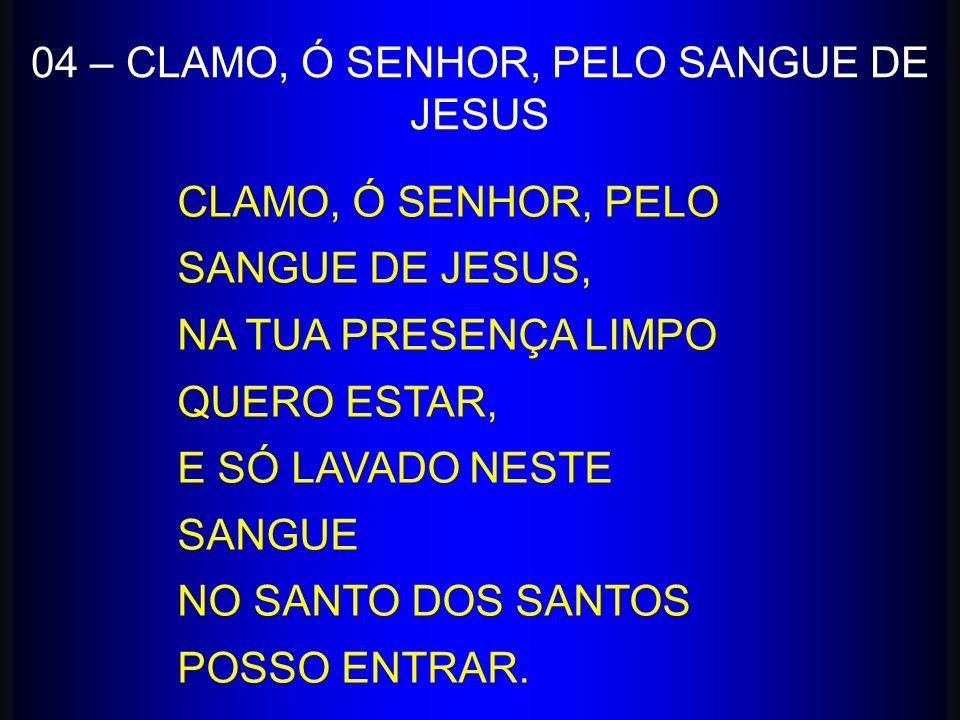 CLAMO, Ó SENHOR, PELO SANGUE DE JESUS, NA TUA PRESENÇA LIMPO QUERO ESTAR, E SÓ LAVADO NESTE SANGUE NO SANTO DOS SANTOS POSSO ENTRAR. 04 – CLAMO, Ó SEN