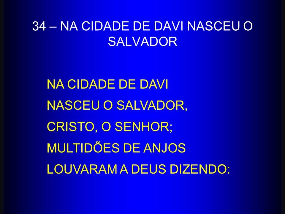 34 – NA CIDADE DE DAVI NASCEU O SALVADOR NA CIDADE DE DAVI NASCEU O SALVADOR, CRISTO, O SENHOR; MULTIDÕES DE ANJOS LOUVARAM A DEUS DIZENDO: