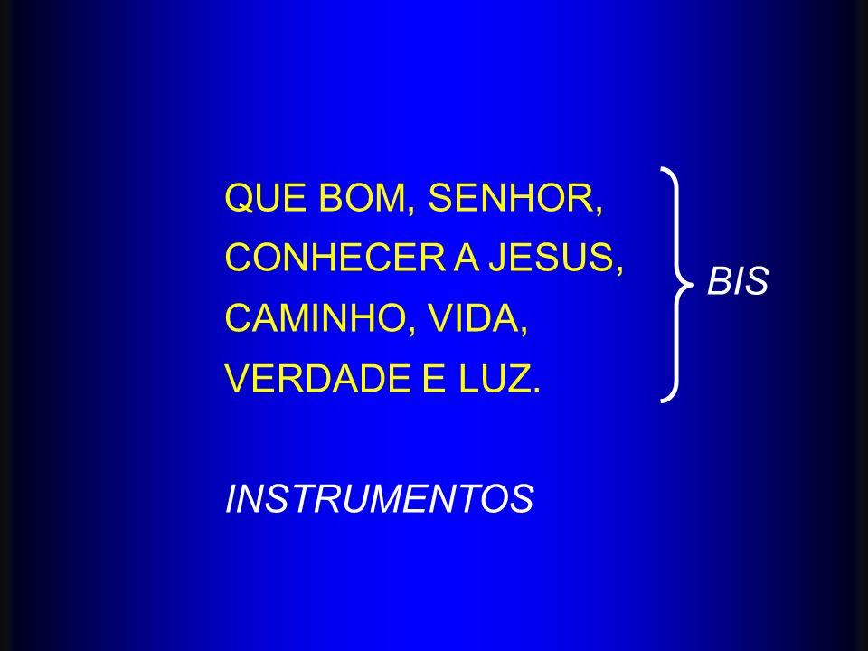 QUE BOM, SENHOR, CONHECER A JESUS, CAMINHO, VIDA, VERDADE E LUZ. INSTRUMENTOS BIS