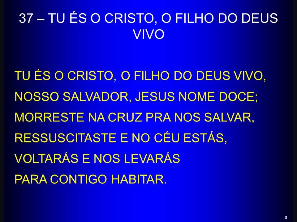 37 – TU ÉS O CRISTO, O FILHO DO DEUS VIVO TU ÉS O CRISTO, O FILHO DO DEUS VIVO, NOSSO SALVADOR, JESUS NOME DOCE; MORRESTE NA CRUZ PRA NOS SALVAR, RESS