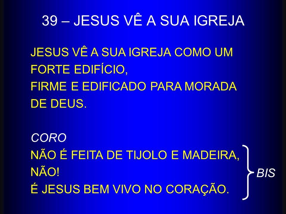 39 – JESUS VÊ A SUA IGREJA JESUS VÊ A SUA IGREJA COMO UM FORTE EDIFÍCIO, FIRME E EDIFICADO PARA MORADA DE DEUS. CORO NÃO É FEITA DE TIJOLO E MADEIRA,