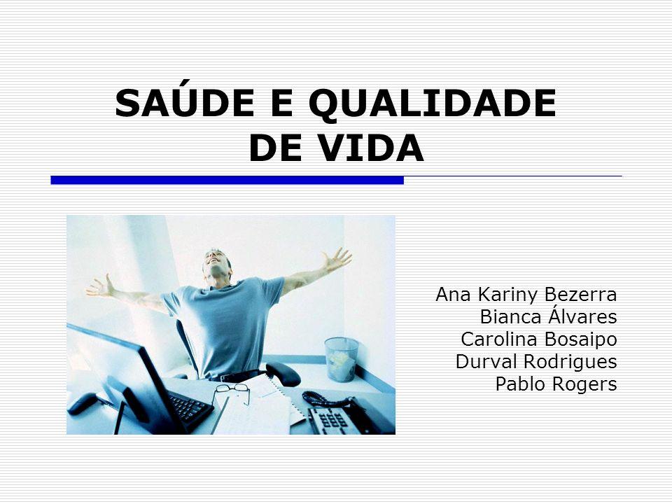 SAÚDE E QUALIDADE DE VIDA Ana Kariny Bezerra Bianca Álvares Carolina Bosaipo Durval Rodrigues Pablo Rogers