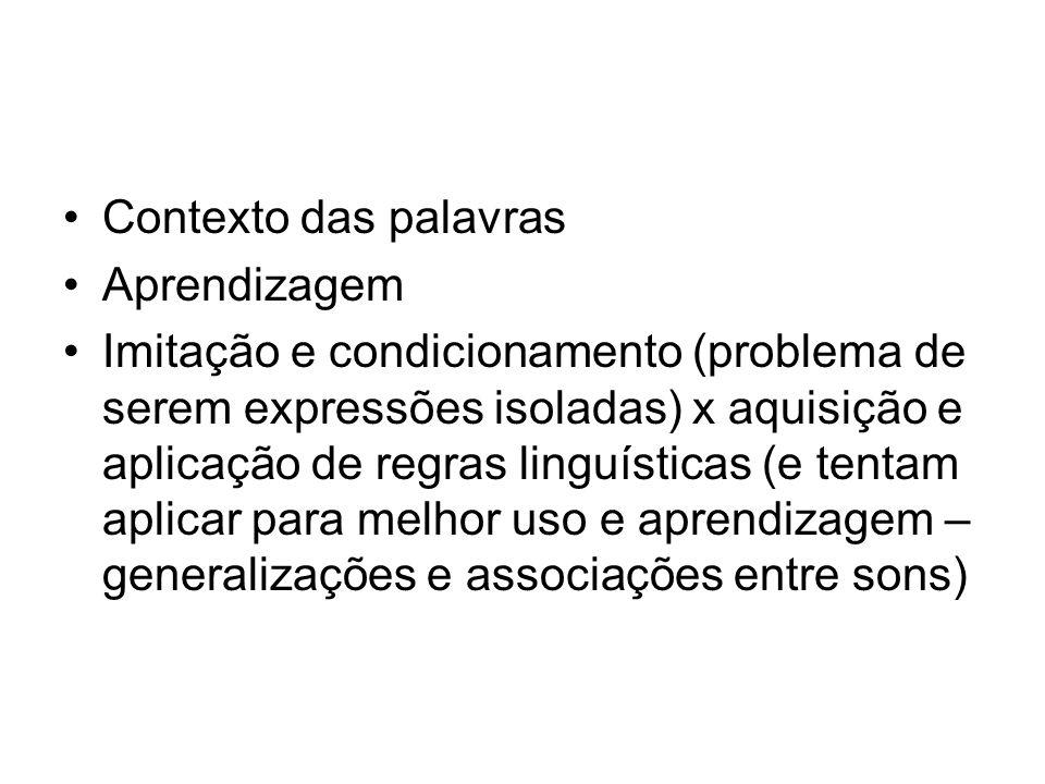 Contexto das palavras Aprendizagem Imitação e condicionamento (problema de serem expressões isoladas) x aquisição e aplicação de regras linguísticas (
