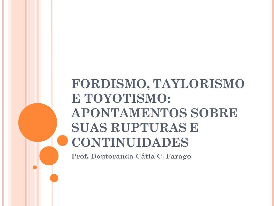 FORDISMO, TAYLORISMO E TOYOTISMO: APONTAMENTOS SOBRE SUAS RUPTURAS E CONTINUIDADES Prof. Doutoranda Cátia C. Farago