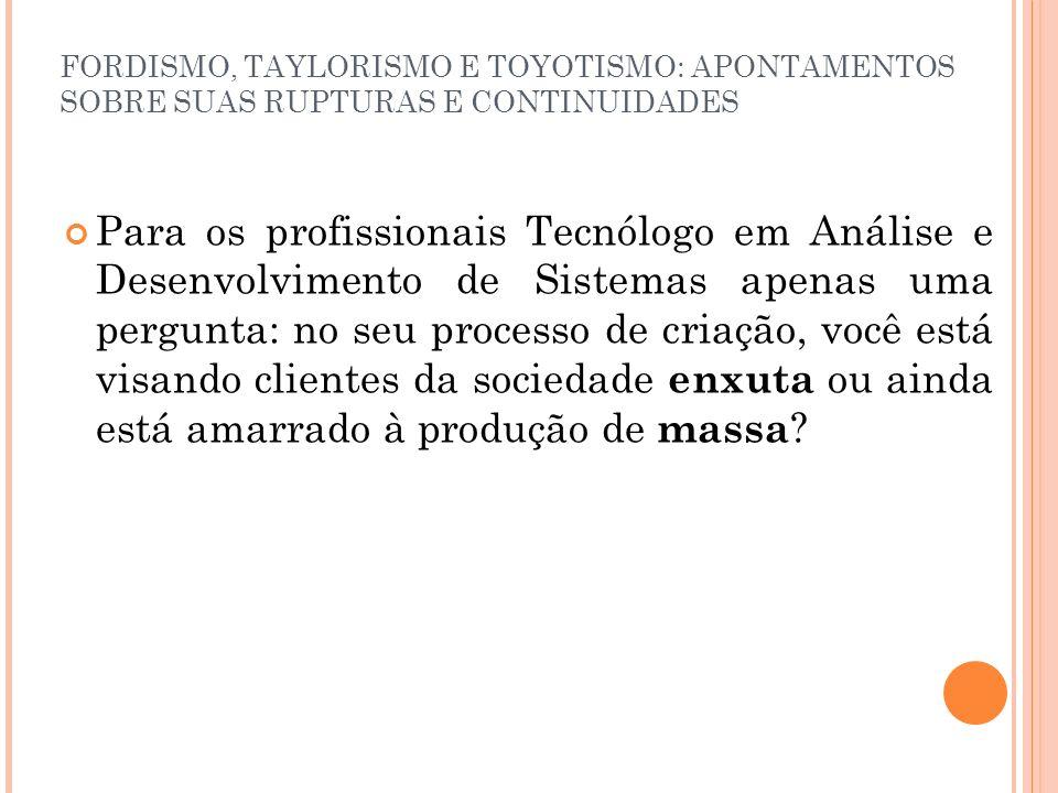FORDISMO, TAYLORISMO E TOYOTISMO: APONTAMENTOS SOBRE SUAS RUPTURAS E CONTINUIDADES Para os profissionais Tecnólogo em Análise e Desenvolvimento de Sis