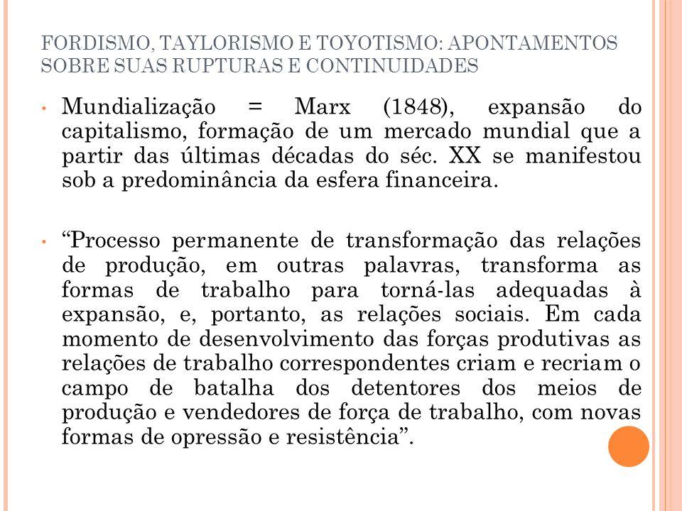 FORDISMO, TAYLORISMO E TOYOTISMO: APONTAMENTOS SOBRE SUAS RUPTURAS E CONTINUIDADES Mundialização = Marx (1848), expansão do capitalismo, formação de u