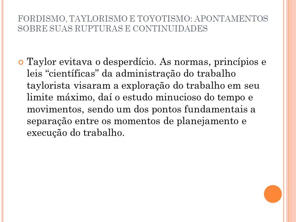 FORDISMO, TAYLORISMO E TOYOTISMO: APONTAMENTOS SOBRE SUAS RUPTURAS E CONTINUIDADES Taylor evitava o desperdício. As normas, princípios e leis científi