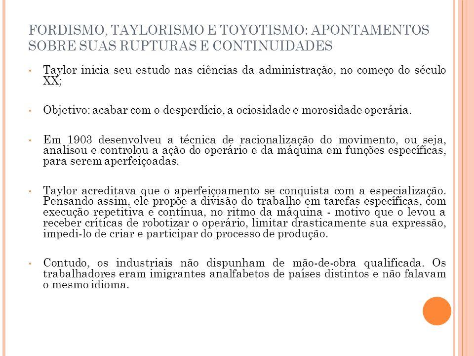 FORDISMO, TAYLORISMO E TOYOTISMO: APONTAMENTOS SOBRE SUAS RUPTURAS E CONTINUIDADES Taylor inicia seu estudo nas ciências da administração, no começo d