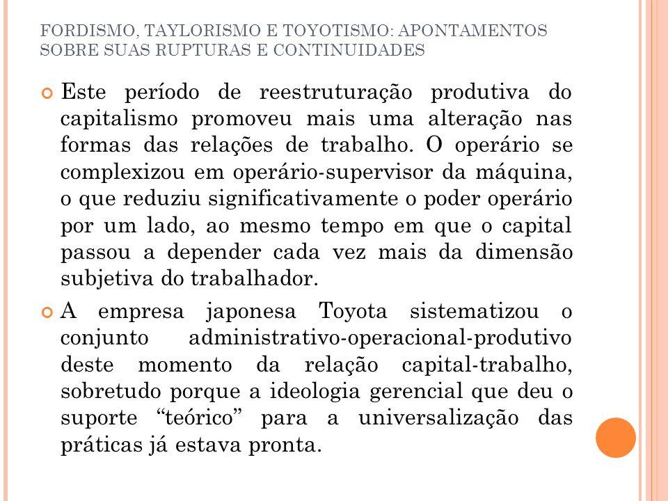 FORDISMO, TAYLORISMO E TOYOTISMO: APONTAMENTOS SOBRE SUAS RUPTURAS E CONTINUIDADES Este período de reestruturação produtiva do capitalismo promoveu ma
