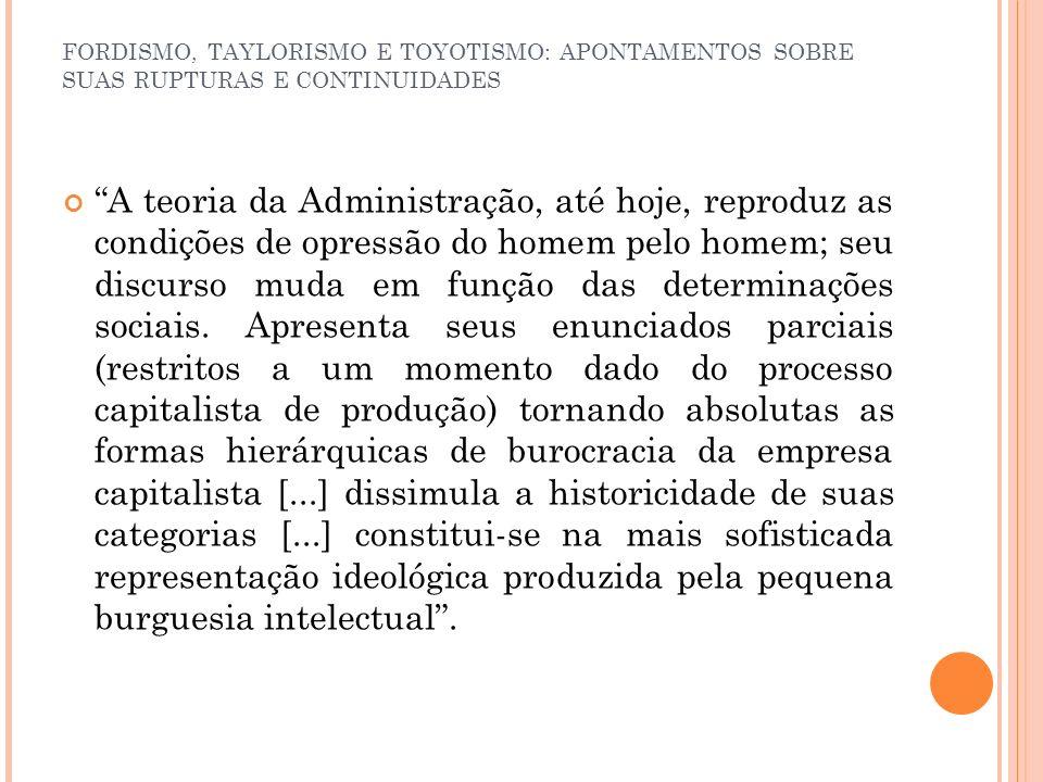 FORDISMO, TAYLORISMO E TOYOTISMO: APONTAMENTOS SOBRE SUAS RUPTURAS E CONTINUIDADES A teoria da Administração, até hoje, reproduz as condições de opres