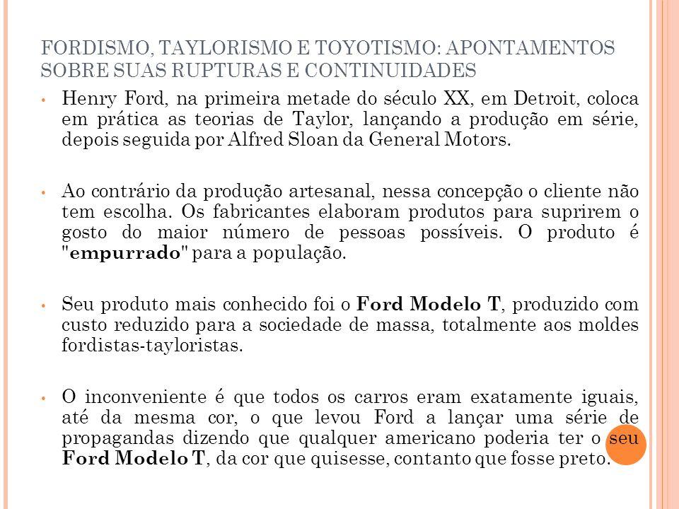FORDISMO, TAYLORISMO E TOYOTISMO: APONTAMENTOS SOBRE SUAS RUPTURAS E CONTINUIDADES Henry Ford, na primeira metade do século XX, em Detroit, coloca em