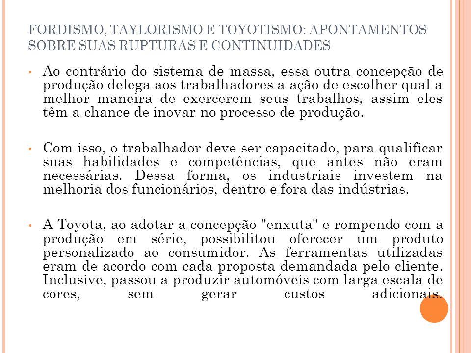 FORDISMO, TAYLORISMO E TOYOTISMO: APONTAMENTOS SOBRE SUAS RUPTURAS E CONTINUIDADES Ao contrário do sistema de massa, essa outra concepção de produção