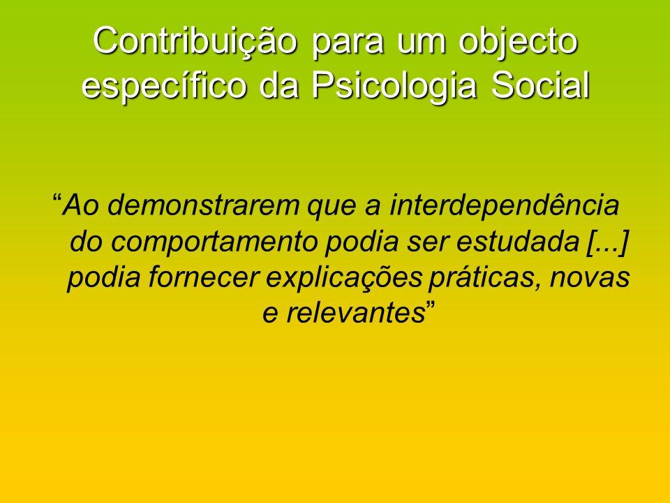 Contribuição para um objecto específico da Psicologia Social Ao demonstrarem que a interdependência do comportamento podia ser estudada [...] podia fo