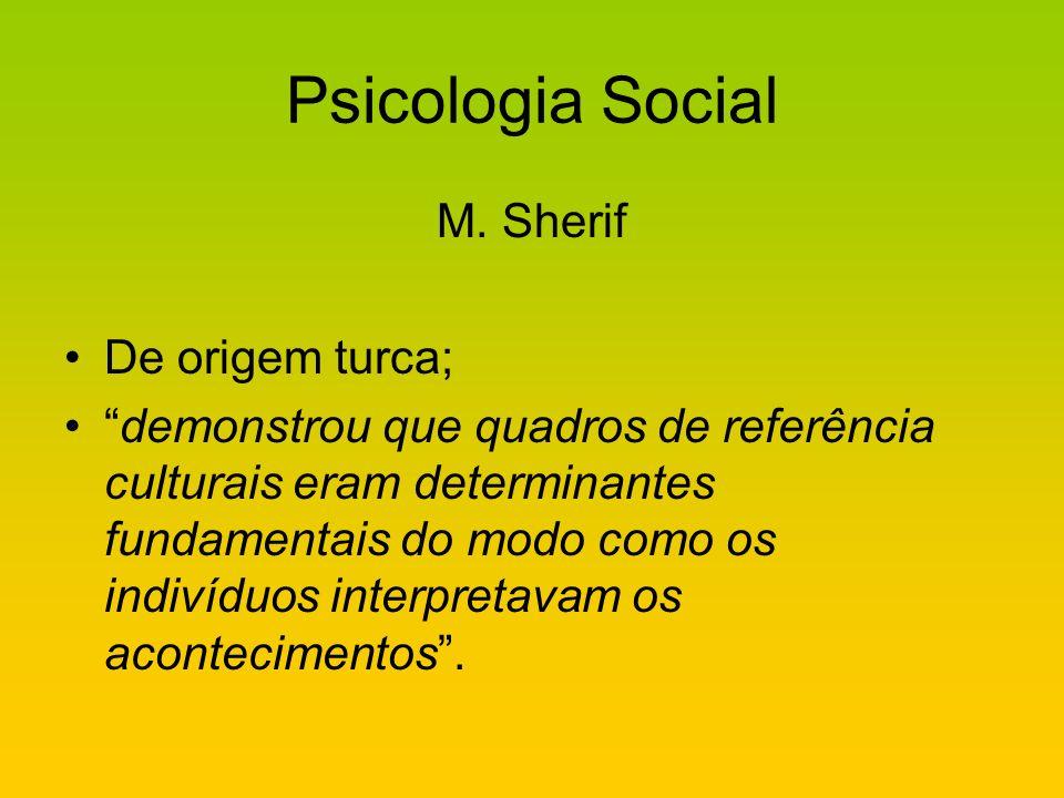 Psicologia Social M. Sherif De origem turca; demonstrou que quadros de referência culturais eram determinantes fundamentais do modo como os indivíduos